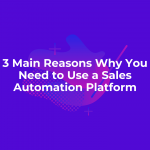 3 Main Reasons Why You Need to Use a Sales Automation Platform